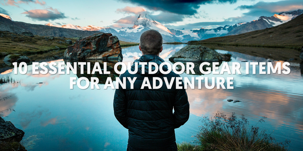 10 Essential Outdoor Gear Items for Any Adventure